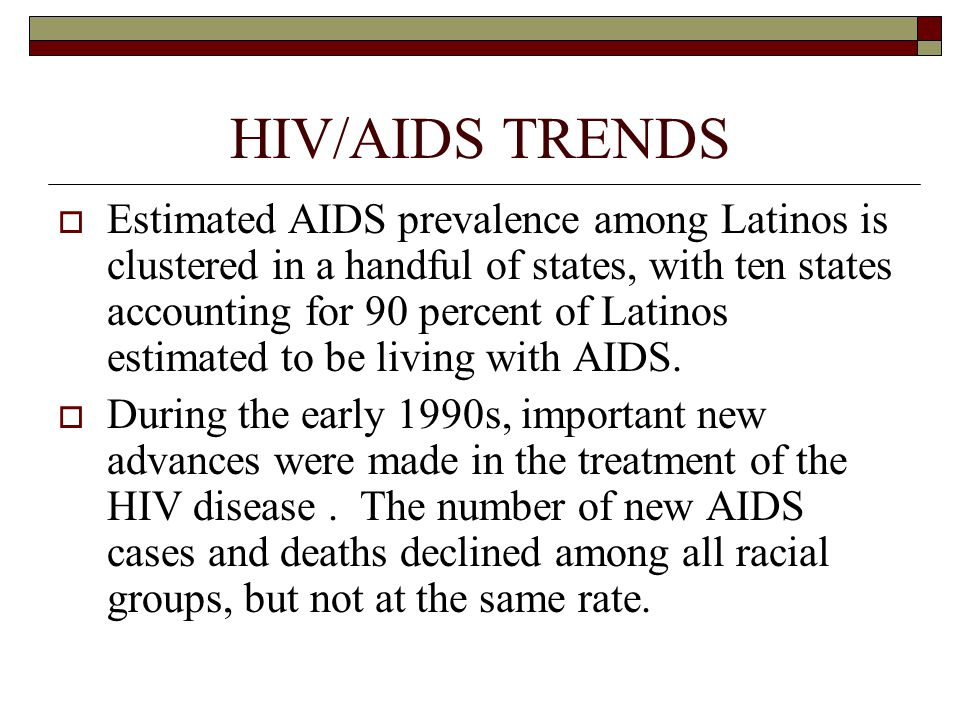 HIV/AIDS TRENDS  Estimated AIDS prevalence among Latinos is clustered in a handful of states, with ten states accounting for 90 percent of Latinos estimated to be living with AIDS.
