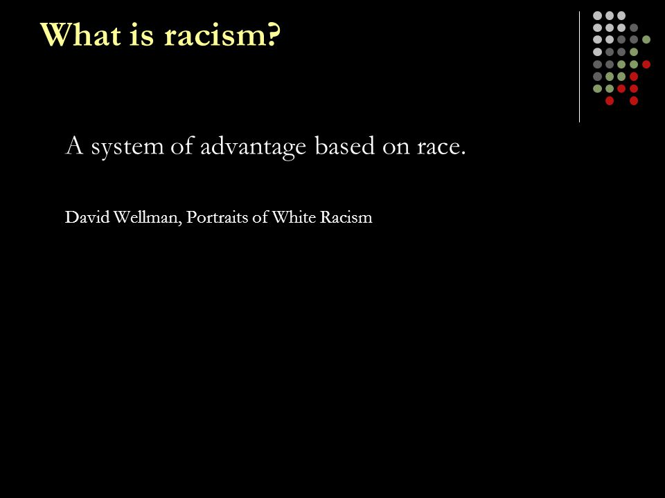 What is racism? A system of advantage based on race. David Wellman, Portraits of White Racism