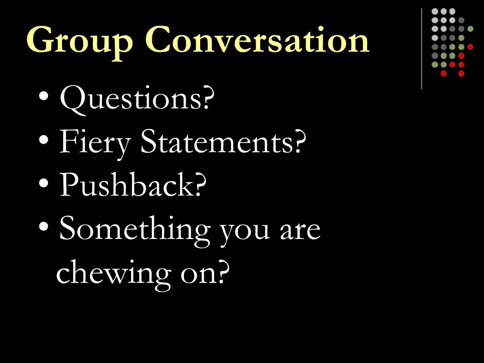 Questions? Fiery Statements? Pushback? Something you are chewing on? Group Conversation