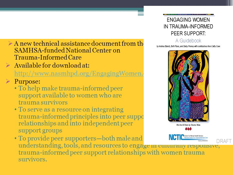  A new technical assistance document from the SAMHSA-funded National Center on Trauma-Informed Care  Available for download at: http://www.nasmhpd.org/EngagingWomen.cfm  Purpose: To help make trauma-informed peer support available to women who are trauma survivors To serve as a resource on integrating trauma-informed principles into peer support relationships and into independent peer support groups To provide peer supporters—both male and female—with the understanding, tools, and resources to engage in culturally responsive, trauma-informed peer support relationships with women trauma survivors.