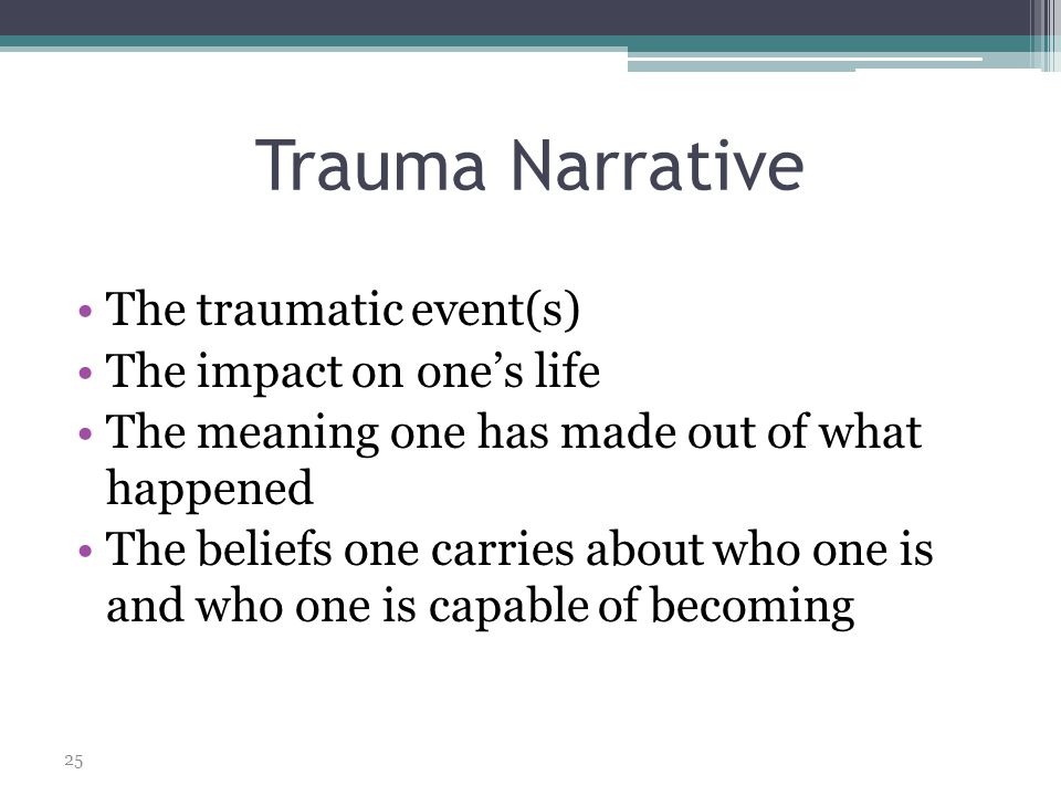 25 Trauma Narrative The traumatic event(s) The impact on one's life The meaning one has made out of what happened The beliefs one carries about who one is and who one is capable of becoming