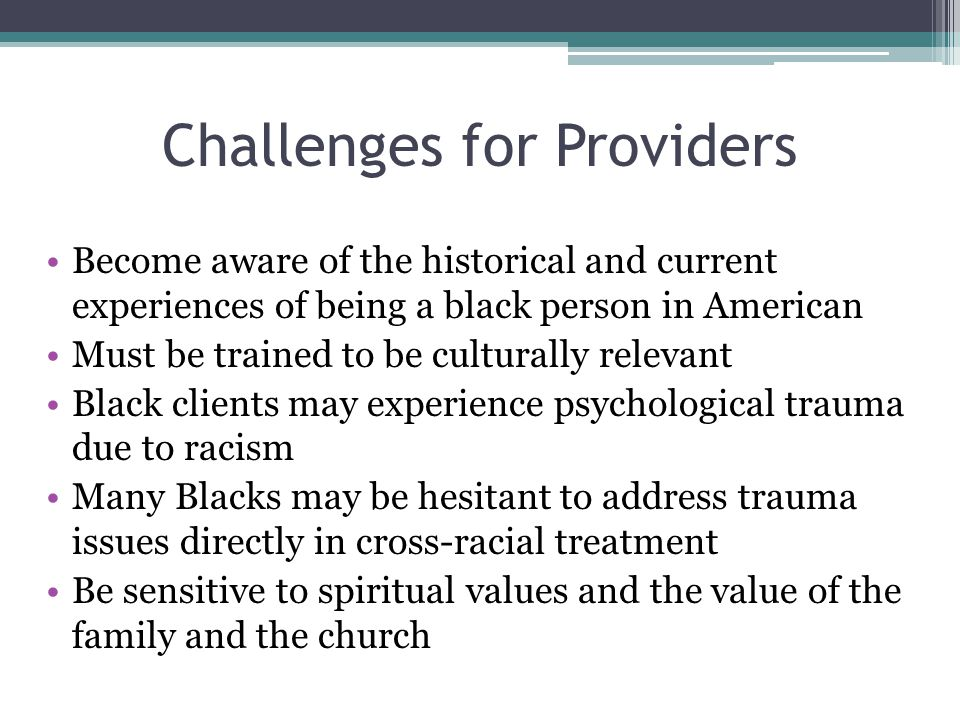 Challenges for Providers Become aware of the historical and current experiences of being a black person in American Must be trained to be culturally relevant Black clients may experience psychological trauma due to racism Many Blacks may be hesitant to address trauma issues directly in cross-racial treatment Be sensitive to spiritual values and the value of the family and the church