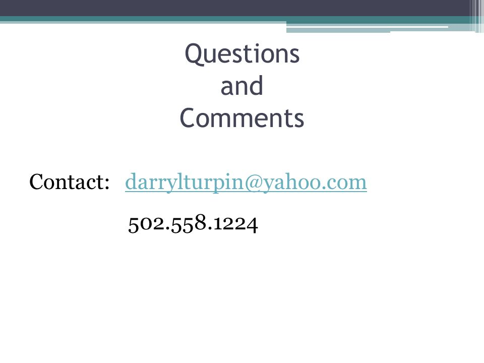 Questions and Comments Contact: darrylturpin@yahoo.comdarrylturpin@yahoo.com 502.558.1224