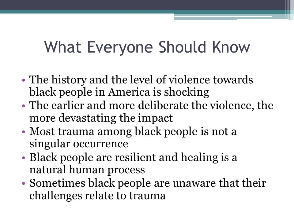 What Everyone Should Know The history and the level of violence towards black people in America is shocking The earlier and more deliberate the violence, the more devastating the impact Most trauma among black people is not a singular occurrence Black people are resilient and healing is a natural human process Sometimes black people are unaware that their challenges relate to trauma
