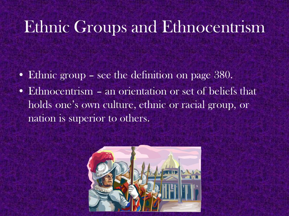 Ethnic Groups and Ethnocentrism Ethnic group – see the definition on page 380.