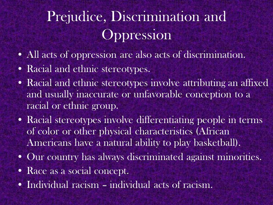 Prejudice, Discrimination and Oppression All acts of oppression are also acts of discrimination.