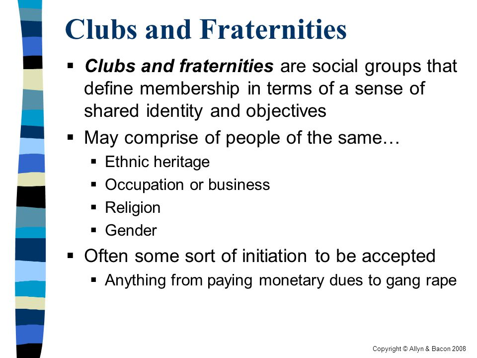 Copyright © Allyn & Bacon 2008 Clubs and Fraternities  Clubs and fraternities are social groups that define membership in terms of a sense of shared identity and objectives  May comprise of people of the same…  Ethnic heritage  Occupation or business  Religion  Gender  Often some sort of initiation to be accepted  Anything from paying monetary dues to gang rape