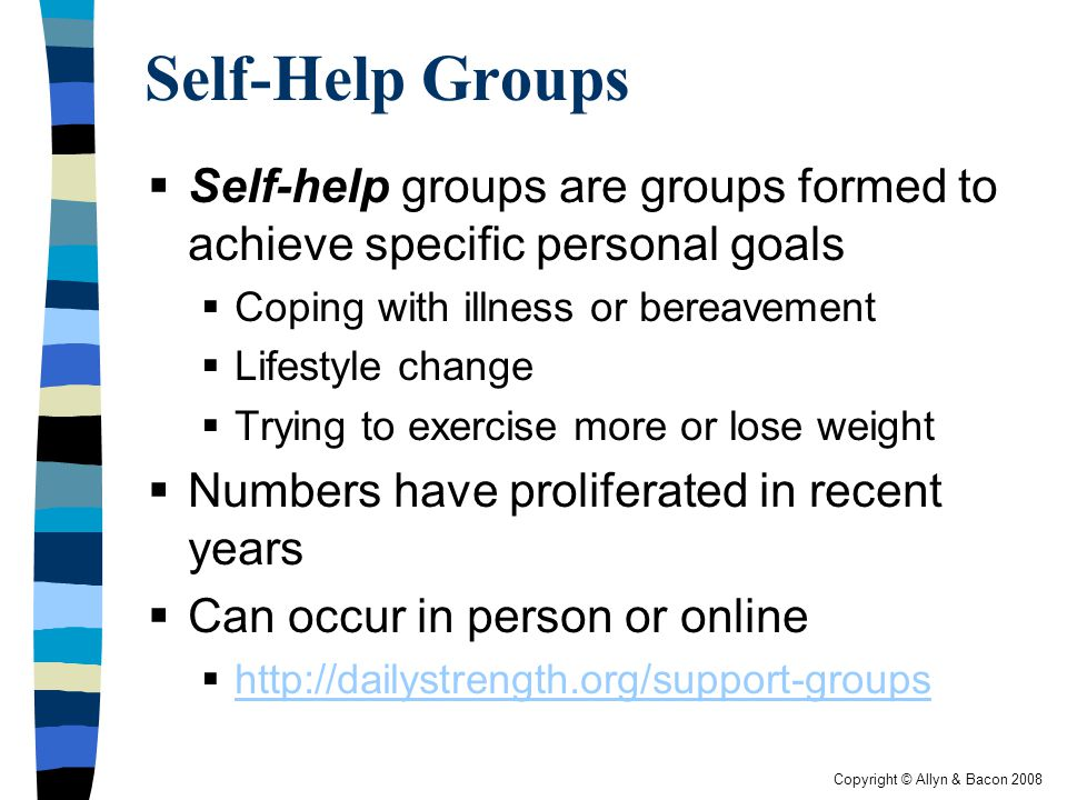 Copyright © Allyn & Bacon 2008 Self-Help Groups  Self-help groups are groups formed to achieve specific personal goals  Coping with illness or bereavement  Lifestyle change  Trying to exercise more or lose weight  Numbers have proliferated in recent years  Can occur in person or online  http://dailystrength.org/support-groups http://dailystrength.org/support-groups