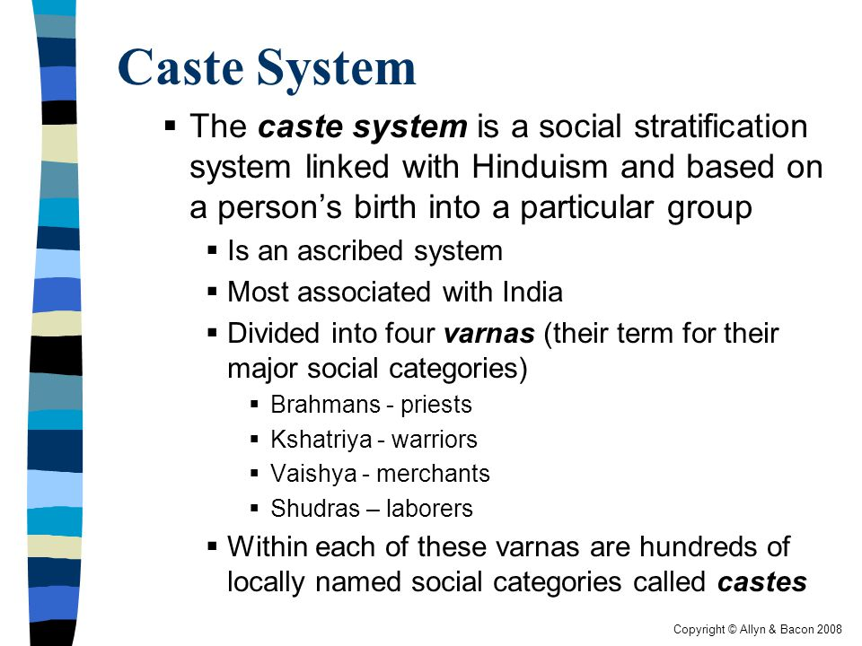 Copyright © Allyn & Bacon 2008 Caste System  The caste system is a social stratification system linked with Hinduism and based on a person's birth into a particular group  Is an ascribed system  Most associated with India  Divided into four varnas (their term for their major social categories)  Brahmans - priests  Kshatriya - warriors  Vaishya - merchants  Shudras – laborers  Within each of these varnas are hundreds of locally named social categories called castes