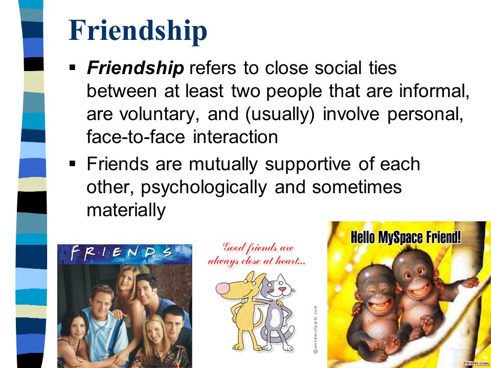 Copyright © Allyn & Bacon 2008 Friendship  Friendship refers to close social ties between at least two people that are informal, are voluntary, and (usually) involve personal, face-to-face interaction  Friends are mutually supportive of each other, psychologically and sometimes materially
