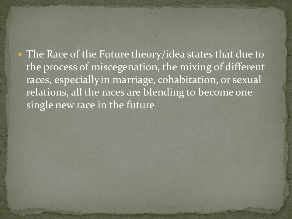 The Race of the Future theory/idea states that due to the process of miscegenation, the mixing of different races, especially in marriage, cohabitation, or sexual relations, all the races are blending to become one single new race in the future