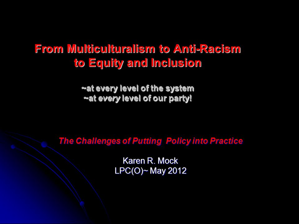 From Multiculturalism to Anti-Racism to Equity and Inclusion ~at every level of the system ~at every level of our party.