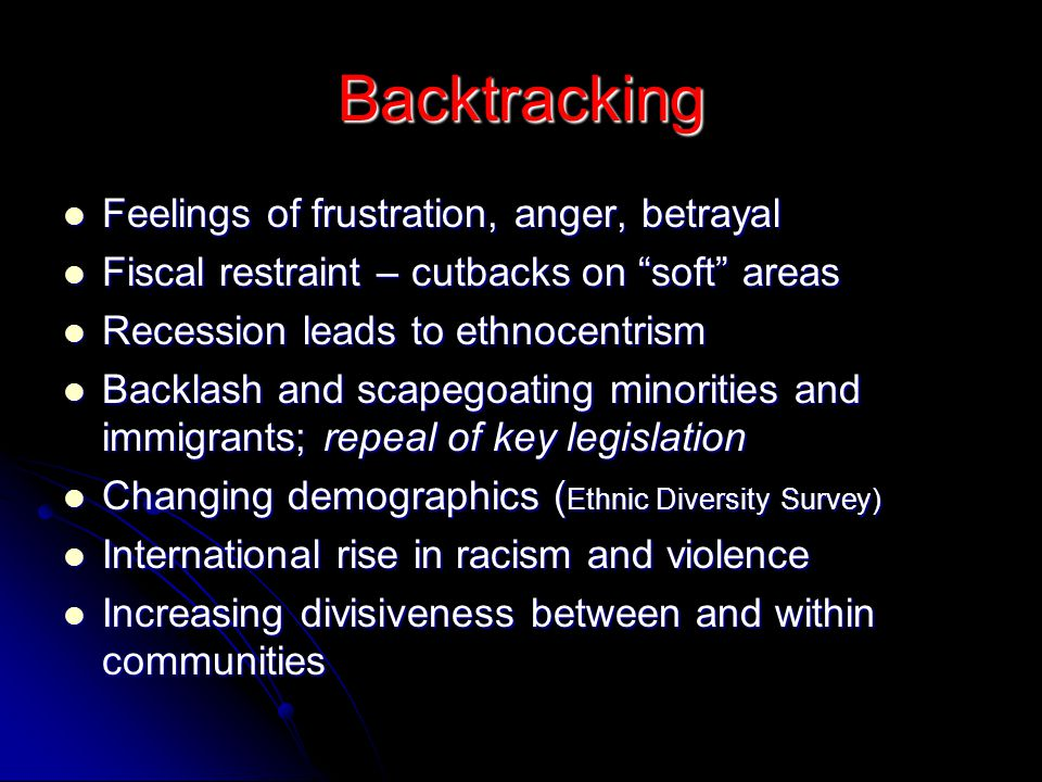 Backtracking Feelings of frustration, anger, betrayal Feelings of frustration, anger, betrayal Fiscal restraint – cutbacks on soft areas Fiscal restraint – cutbacks on soft areas Recession leads to ethnocentrism Recession leads to ethnocentrism Backlash and scapegoating minorities and immigrants; repeal of key legislation Backlash and scapegoating minorities and immigrants; repeal of key legislation Changing demographics ( Ethnic Diversity Survey) Changing demographics ( Ethnic Diversity Survey) International rise in racism and violence International rise in racism and violence Increasing divisiveness between and within communities Increasing divisiveness between and within communities