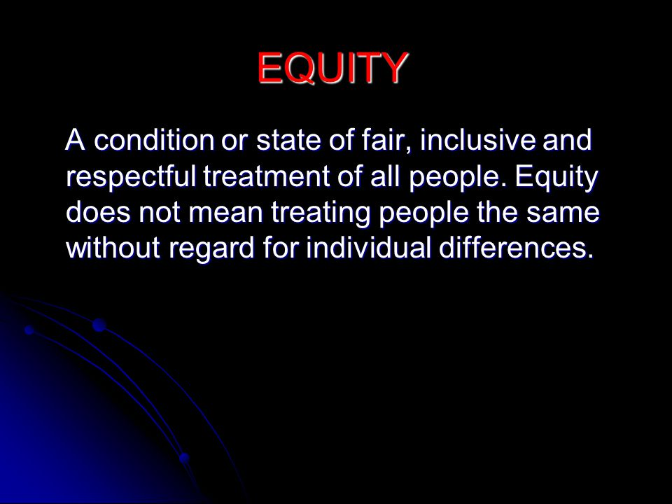 EQUITY A condition or state of fair, inclusive and respectful treatment of all people.