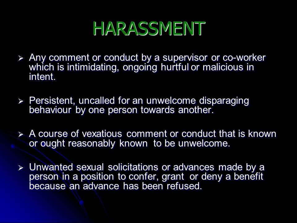 HARASSMENT  Any comment or conduct by a supervisor or co-worker which is intimidating, ongoing hurtful or malicious in intent.