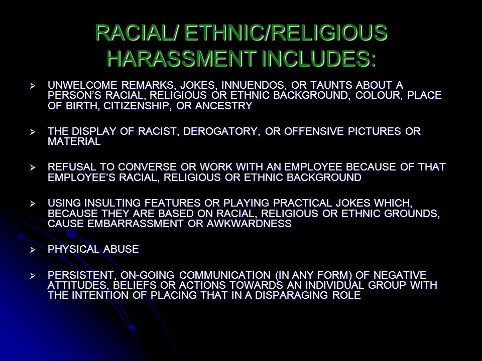 RACIAL/ ETHNIC/RELIGIOUS HARASSMENT INCLUDES:  UNWELCOME REMARKS, JOKES, INNUENDOS, OR TAUNTS ABOUT A PERSON'S RACIAL, RELIGIOUS OR ETHNIC BACKGROUND, COLOUR, PLACE OF BIRTH, CITIZENSHIP, OR ANCESTRY  THE DISPLAY OF RACIST, DEROGATORY, OR OFFENSIVE PICTURES OR MATERIAL  REFUSAL TO CONVERSE OR WORK WITH AN EMPLOYEE BECAUSE OF THAT EMPLOYEE'S RACIAL, RELIGIOUS OR ETHNIC BACKGROUND  USING INSULTING FEATURES OR PLAYING PRACTICAL JOKES WHICH, BECAUSE THEY ARE BASED ON RACIAL, RELIGIOUS OR ETHNIC GROUNDS, CAUSE EMBARRASSMENT OR AWKWARDNESS  PHYSICAL ABUSE  PERSISTENT, ON-GOING COMMUNICATION (IN ANY FORM) OF NEGATIVE ATTITUDES, BELIEFS OR ACTIONS TOWARDS AN INDIVIDUAL GROUP WITH THE INTENTION OF PLACING THAT IN A DISPARAGING ROLE
