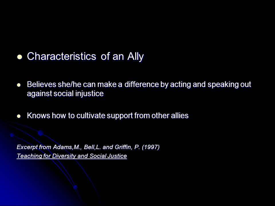 Characteristics of an Ally Characteristics of an Ally Believes she/he can make a difference by acting and speaking out against social injustice Believes she/he can make a difference by acting and speaking out against social injustice Knows how to cultivate support from other allies Knows how to cultivate support from other allies Excerpt from Adams,M., Bell,L.