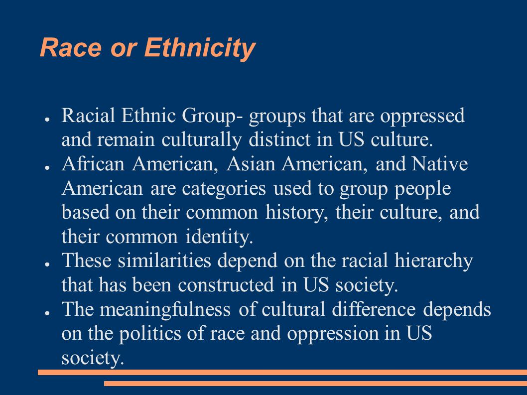 Race or Ethnicity ● Racial Ethnic Group- groups that are oppressed and remain culturally distinct in US culture. ● African American, Asian American, a
