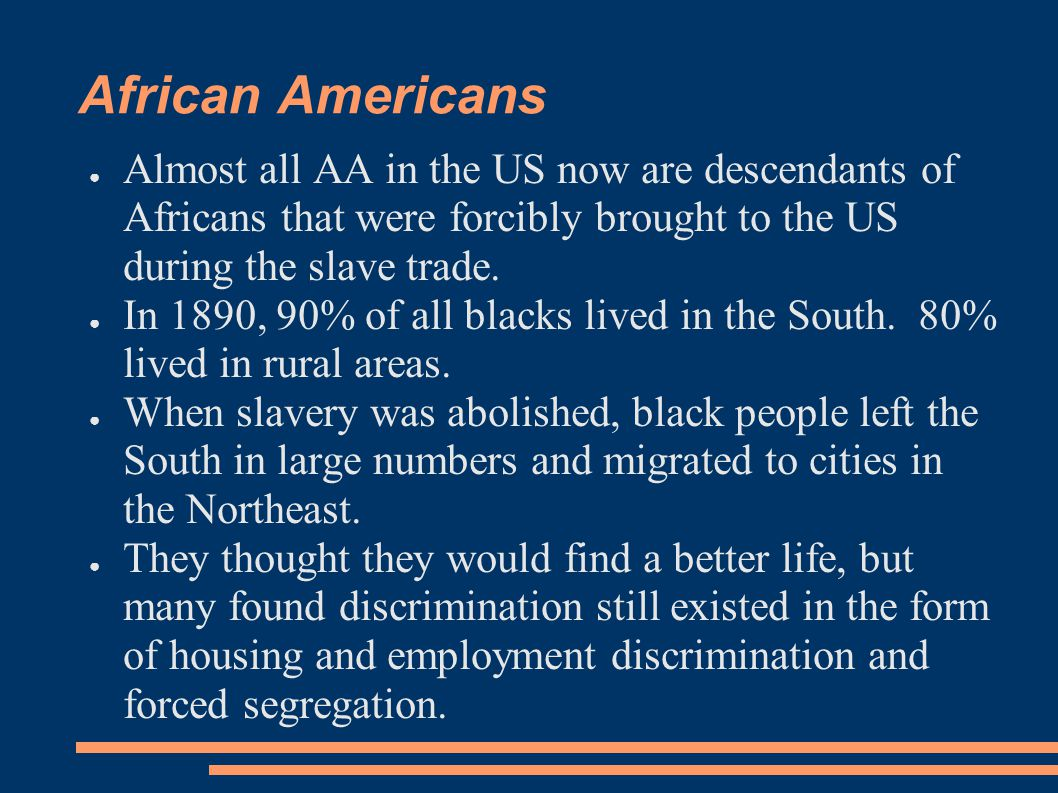 African Americans ● Almost all AA in the US now are descendants of Africans that were forcibly brought to the US during the slave trade. ● In 1890, 90