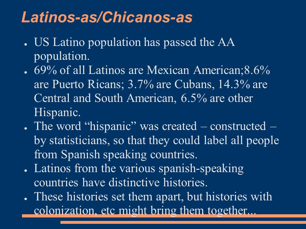 Latinos-as/Chicanos-as ● US Latino population has passed the AA population. ● 69% of all Latinos are Mexican American;8.6% are Puerto Ricans; 3.7% are