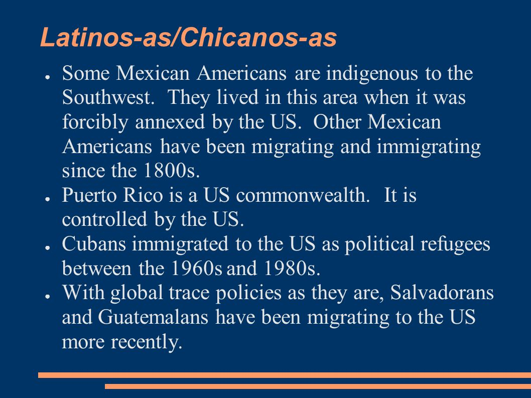 Latinos-as/Chicanos-as ● Some Mexican Americans are indigenous to the Southwest. They lived in this area when it was forcibly annexed by the US. Other