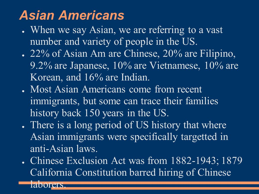 Asian Americans ● When we say Asian, we are referring to a vast number and variety of people in the US. ● 22% of Asian Am are Chinese, 20% are Filipin