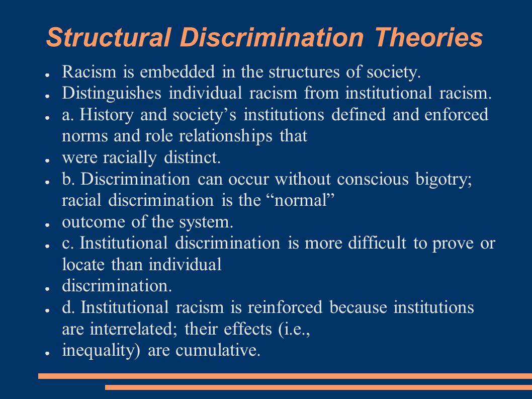 Structural Discrimination Theories ● Racism is embedded in the structures of society. ● Distinguishes individual racism from institutional racism. ● a