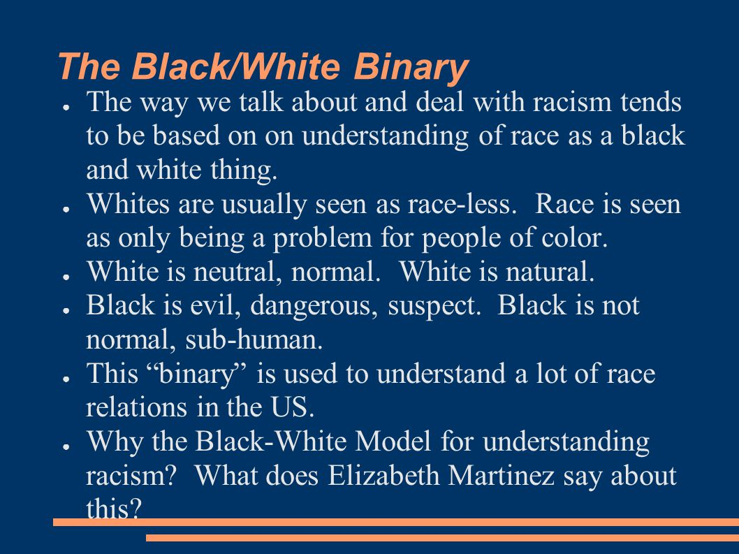 The Black/White Binary ● The way we talk about and deal with racism tends to be based on on understanding of race as a black and white thing. ● Whites