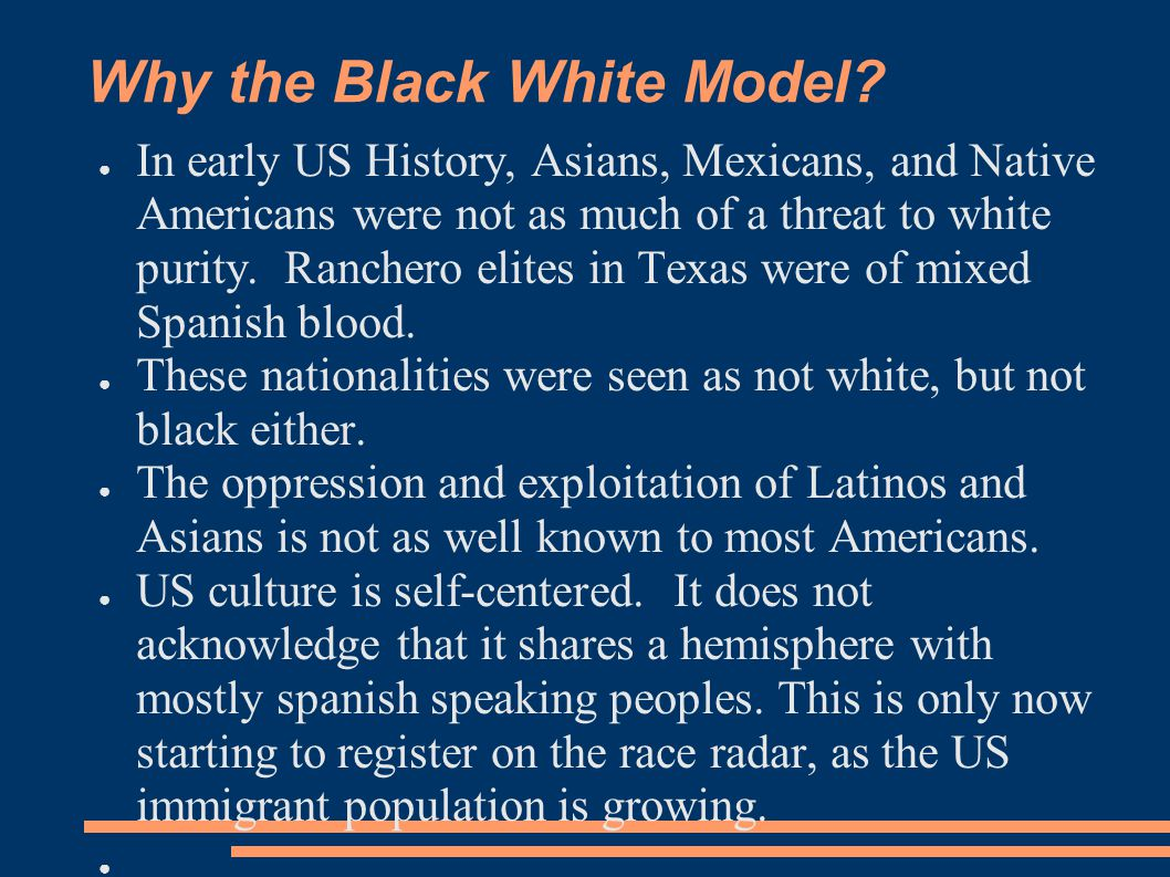 Why the Black White Model? ● In early US History, Asians, Mexicans, and Native Americans were not as much of a threat to white purity. Ranchero elites