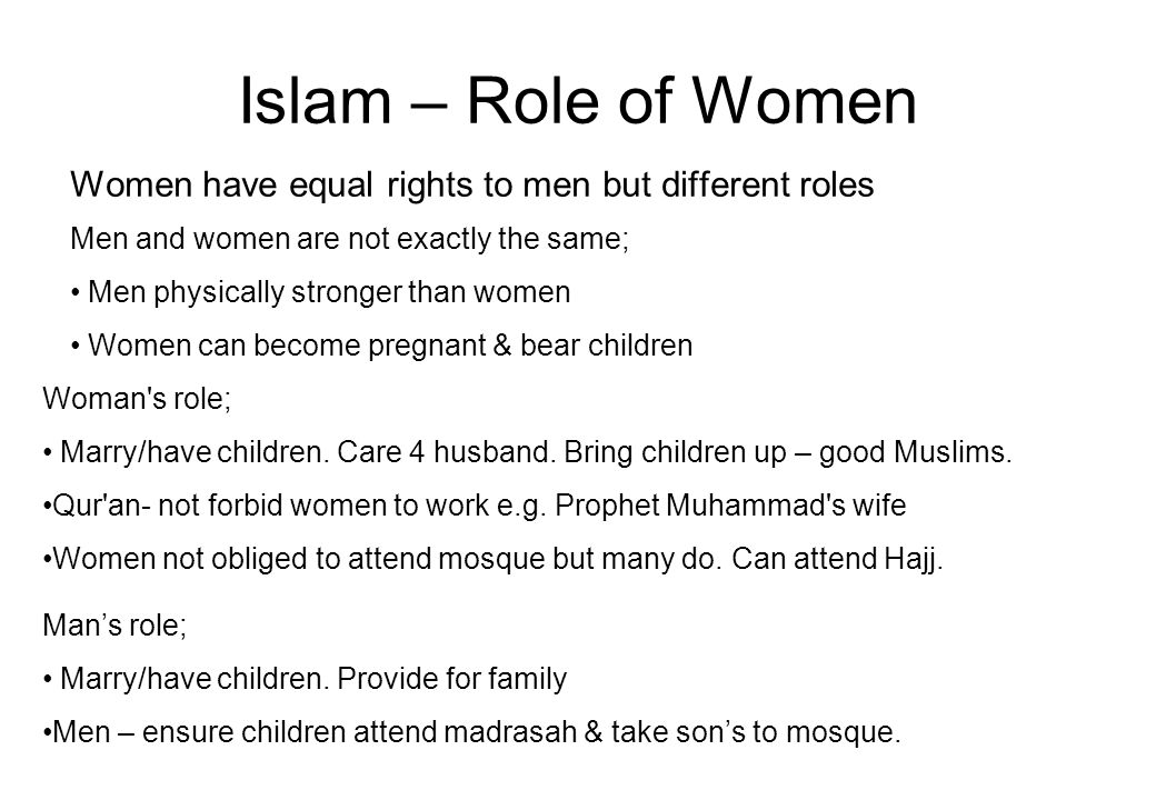 Islam – Role of Women Women have equal rights to men but different roles Men and women are not exactly the same; Men physically stronger than women Women can become pregnant & bear children Woman s role; Marry/have children.