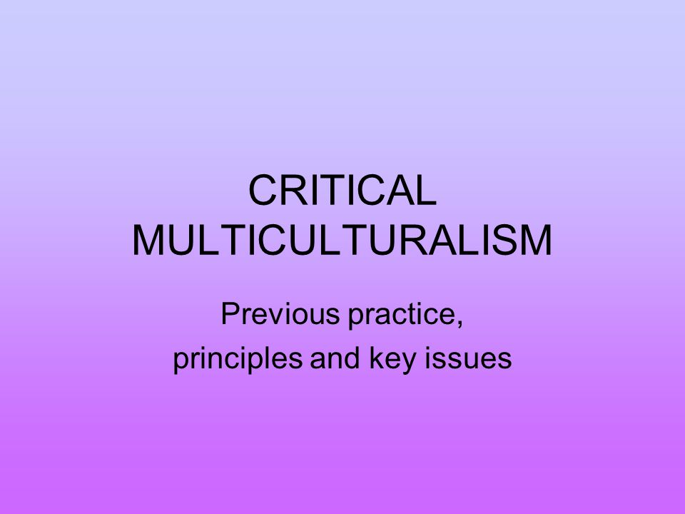 CRITICAL MULTICULTURALISM Previous practice, principles and key issues