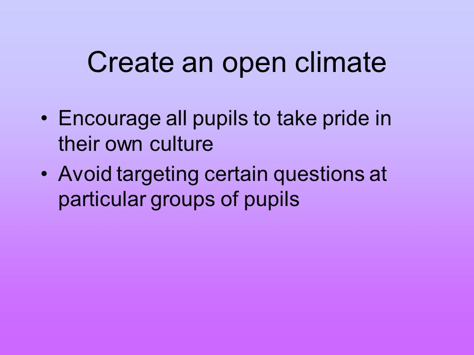 Create an open climate Encourage all pupils to take pride in their own culture Avoid targeting certain questions at particular groups of pupils