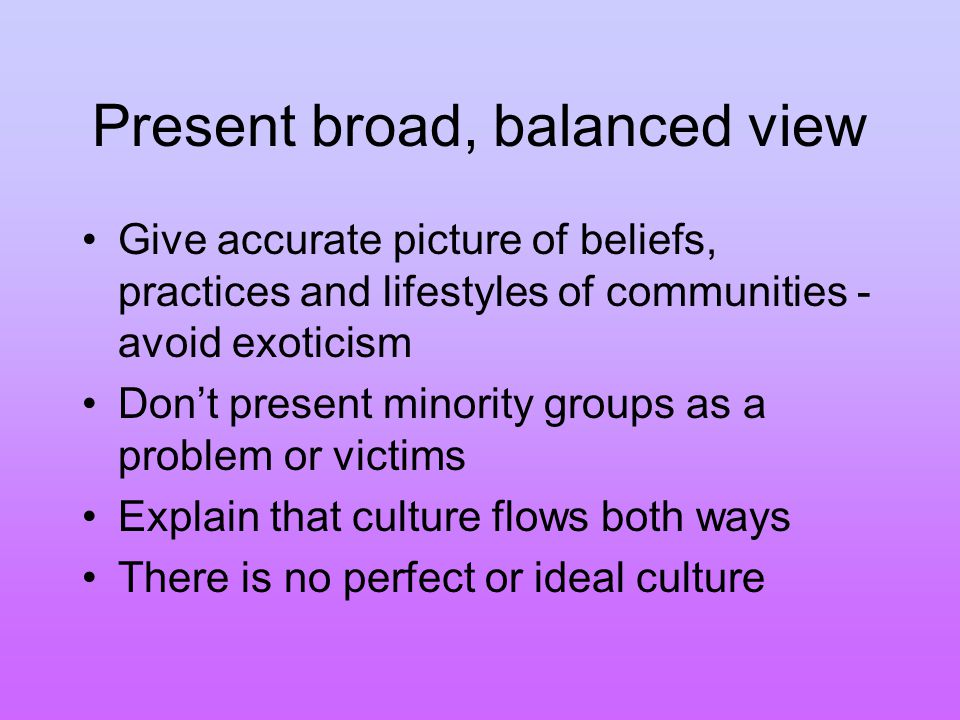 Present broad, balanced view Give accurate picture of beliefs, practices and lifestyles of communities - avoid exoticism Don't present minority groups as a problem or victims Explain that culture flows both ways There is no perfect or ideal culture