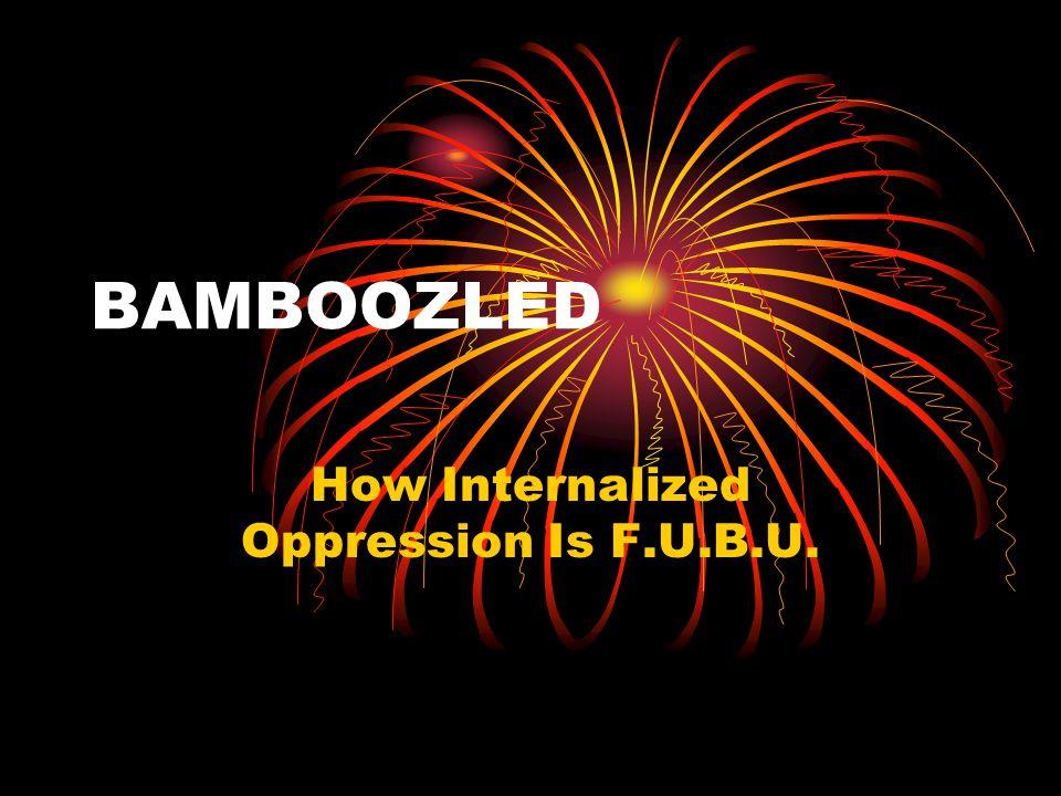 BAMBOOZLED How Internalized Oppression Is F.U.B.U.