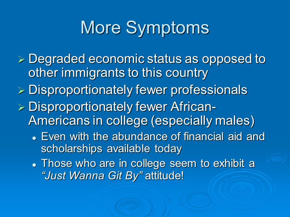 More Symptoms  Degraded economic status as opposed to other immigrants to this country  Disproportionately fewer professionals  Disproportionately fewer African- Americans in college (especially males) Even with the abundance of financial aid and scholarships available today Even with the abundance of financial aid and scholarships available today Those who are in college seem to exhibit a Just Wanna Git By attitude.