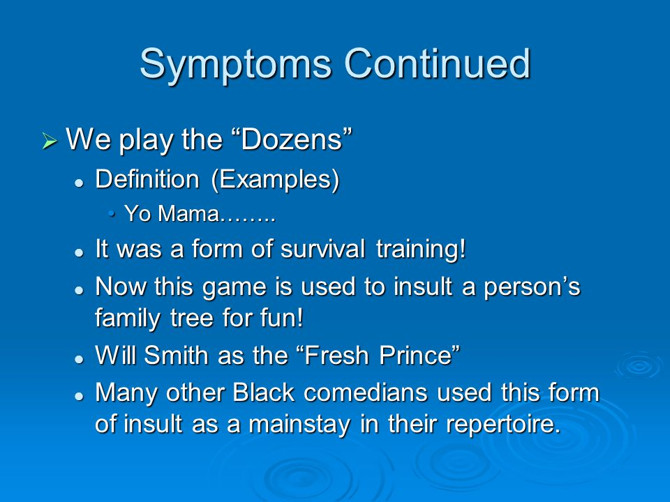 Symptoms Continued  We play the Dozens Definition (Examples) Definition (Examples) Yo Mama……..Yo Mama……..