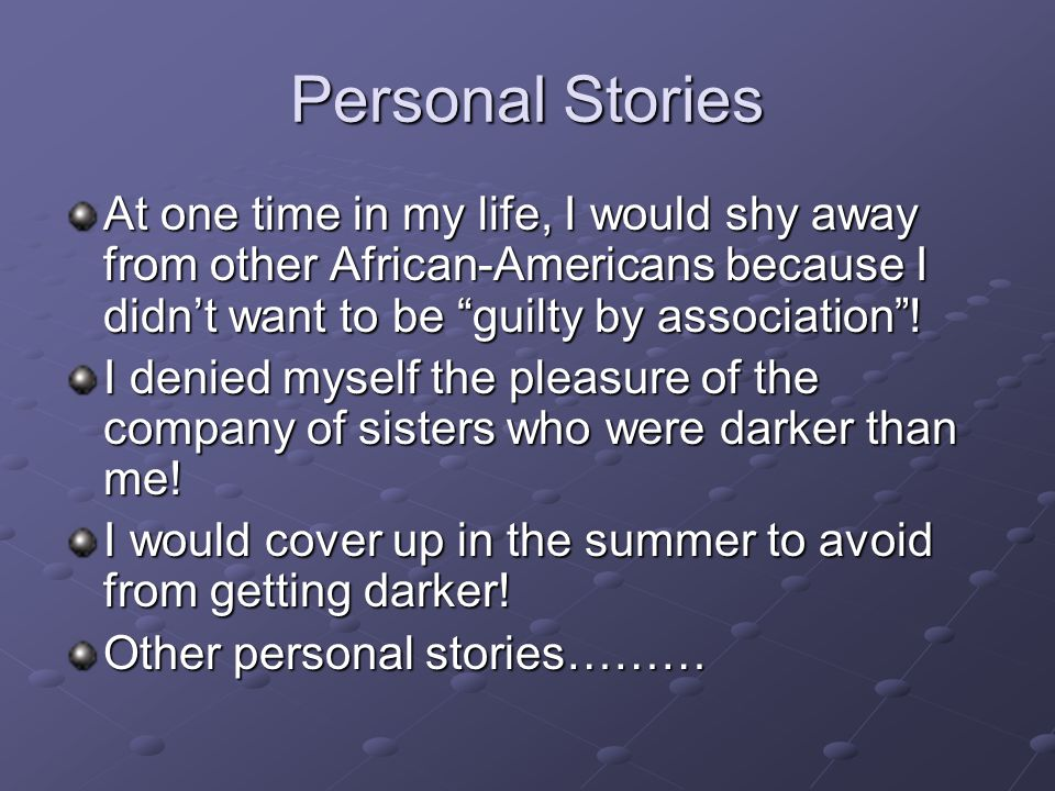 Personal Stories At one time in my life, I would shy away from other African-Americans because I didn't want to be guilty by association .