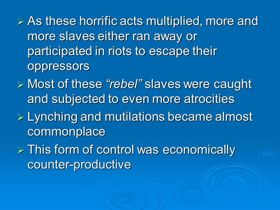  As these horrific acts multiplied, more and more slaves either ran away or participated in riots to escape their oppressors  Most of these rebel slaves were caught and subjected to even more atrocities  Lynching and mutilations became almost commonplace  This form of control was economically counter-productive