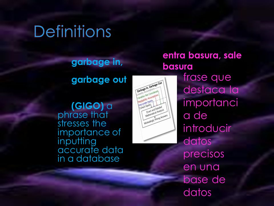 garbage in, garbage out (GIGO) a phrase that stresses the importance of inputting accurate data in a database entra basura, sale basura frase que destaca la importanci a de introducir datos precisos en una base de datos