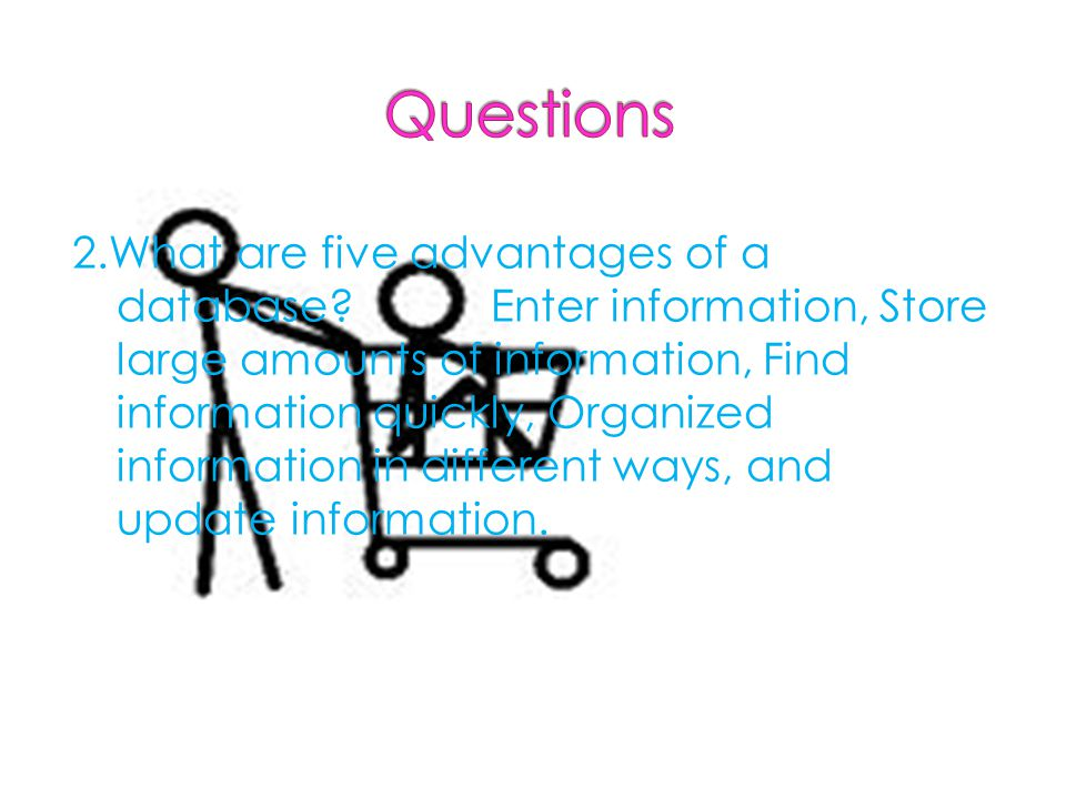 2.What are five advantages of a database Enter information, Store large amounts of information, Find information quickly, Organized information in different ways, and update information.