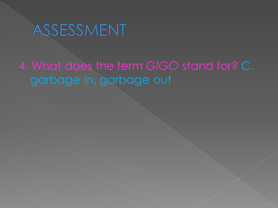 4. What does the term GIGO stand for C. garbage in, garbage out
