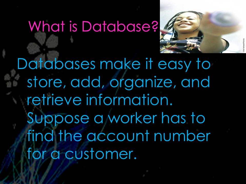 Databases make it easy to store, add, organize, and retrieve information.