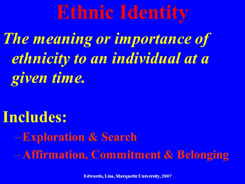 Ethnic Identity The meaning or importance of ethnicity to an individual at a given time.