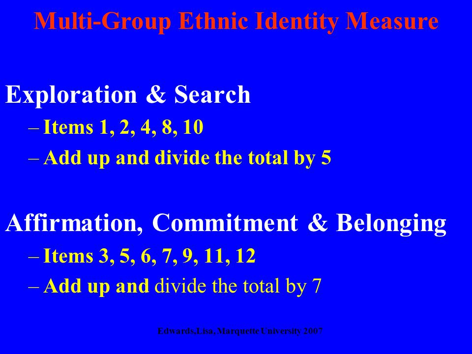 Multi-Group Ethnic Identity Measure Exploration & Search –Items 1, 2, 4, 8, 10 –Add up and divide the total by 5 Affirmation, Commitment & Belonging –Items 3, 5, 6, 7, 9, 11, 12 –Add up and divide the total by 7 Edwards,Lisa, Marquette University 2007