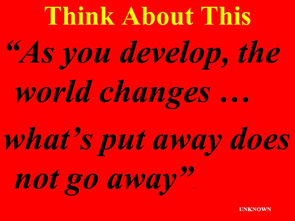 Think About This As you develop, the world changes … what's put away does not go away . UNKNOWN