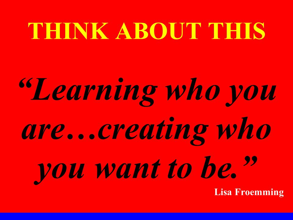 THINK ABOUT THIS Learning who you are…creating who you want to be. Lisa Froemming