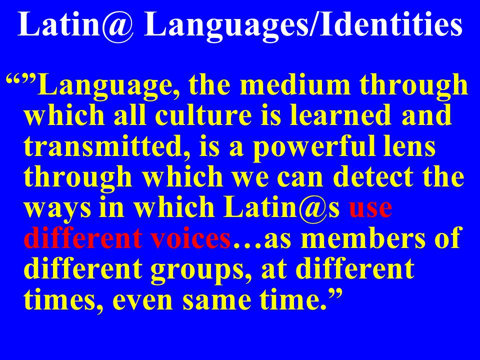 Latin@ Languages/Identities Language, the medium through which all culture is learned and transmitted, is a powerful lens through which we can detect the ways in which Latin@s use different voices…as members of different groups, at different times, even same time.