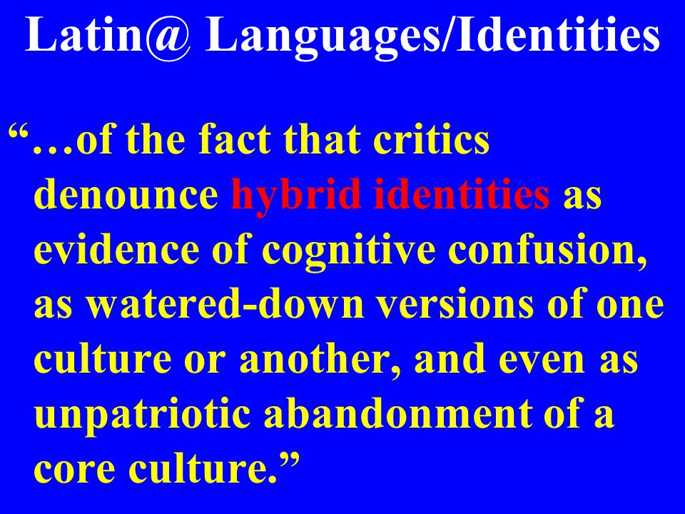 Latin@ Languages/Identities …of the fact that critics denounce hybrid identities as evidence of cognitive confusion, as watered-down versions of one culture or another, and even as unpatriotic abandonment of a core culture.