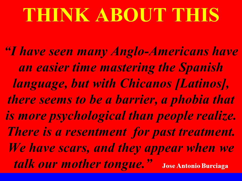 THINK ABOUT THIS I have seen many Anglo-Americans have an easier time mastering the Spanish language, but with Chicanos [Latinos], there seems to be a barrier, a phobia that is more psychological than people realize.