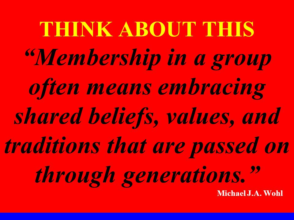 THINK ABOUT THIS Membership in a group often means embracing shared beliefs, values, and traditions that are passed on through generations. Michael J.A.